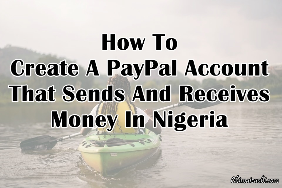 How To Create A PayPal Account That Receives Money In Nigeria (No VPN)